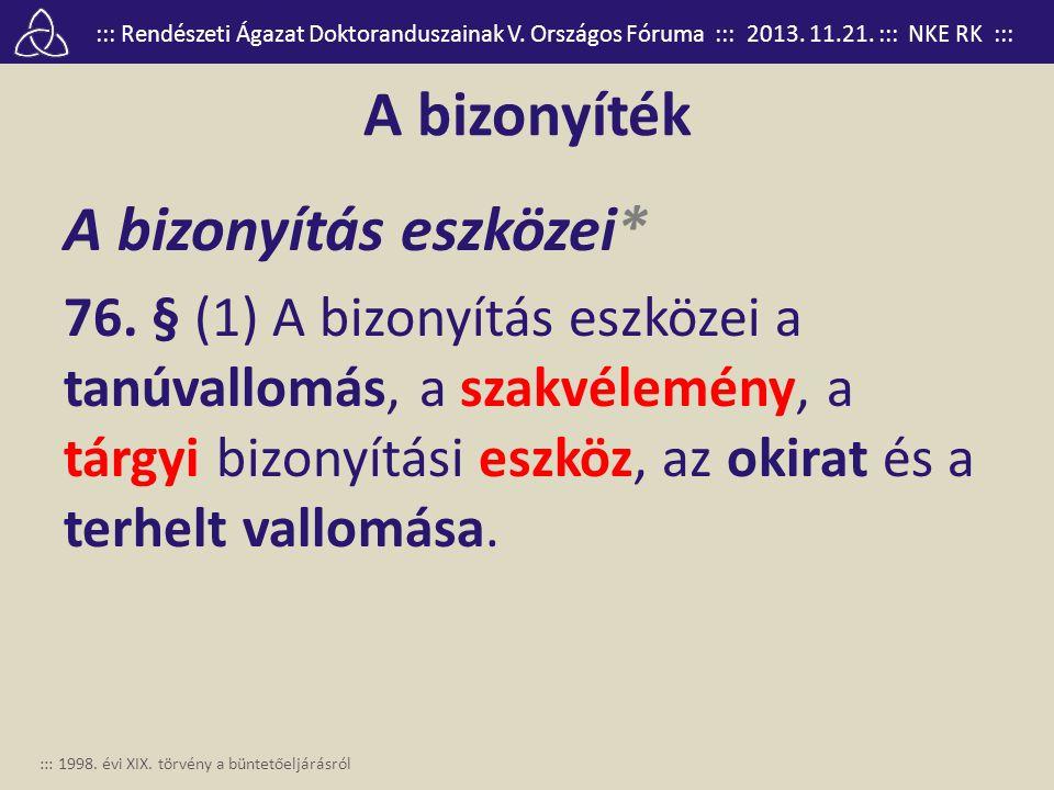 ::: Rendészeti Ágazat Doktoranduszainak V. Országos Fóruma ::: 2013. 11.21. ::: NKE RK ::: A bizonyíték A bizonyítás eszközei* 76. § (1) A bizonyítás