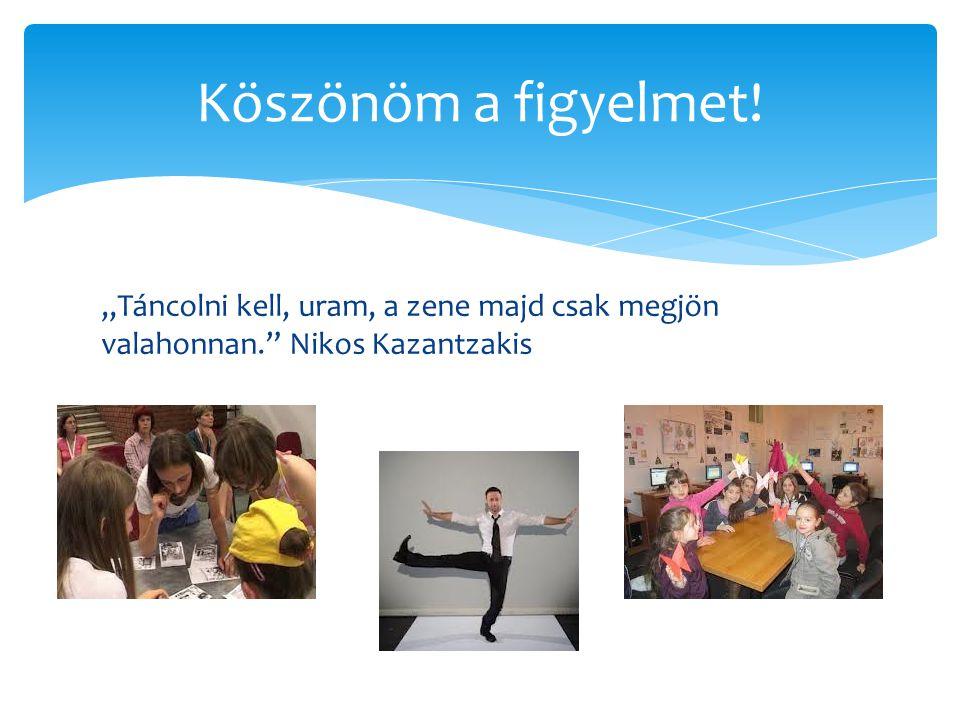 """""""Táncolni kell, uram, a zene majd csak megjön valahonnan."""" Nikos Kazantzakis Köszönöm a figyelmet!"""