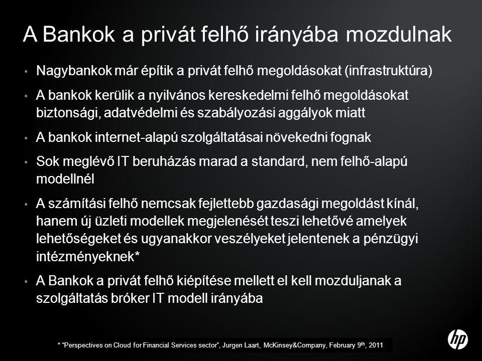 A Bankok a privát felhő irányába mozdulnak • Nagybankok már építik a privát felhő megoldásokat (infrastruktúra) • A bankok kerülik a nyilvános kereskedelmi felhő megoldásokat biztonsági, adatvédelmi és szabályozási aggályok miatt • A bankok internet-alapú szolgáltatásai növekedni fognak • Sok meglévő IT beruházás marad a standard, nem felhő-alapú modellnél • A számítási felhő nemcsak fejlettebb gazdasági megoldást kínál, hanem új üzleti modellek megjelenését teszi lehetővé amelyek lehetőségeket és ugyanakkor veszélyeket jelentenek a pénzügyi intézményeknek* • A Bankok a privát felhő kiépítése mellett el kell mozduljanak a szolgáltatás bróker IT modell irányába * Perspectives on Cloud for Financial Services sector , Jurgen Laart, McKinsey&Company, February 9 th, 2011