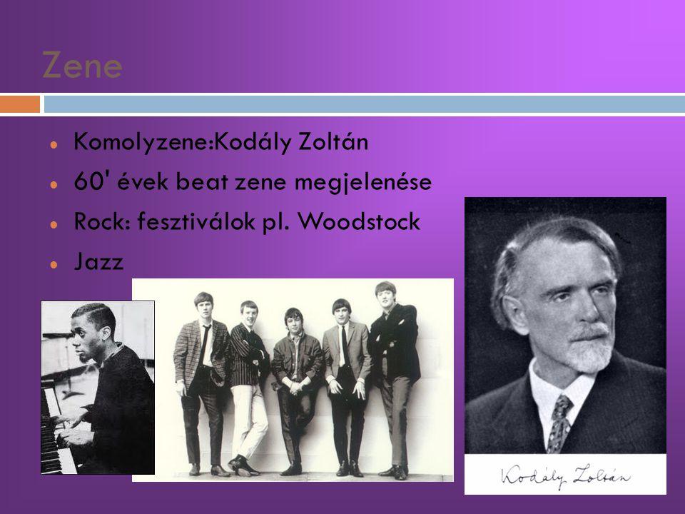 Zene  Komolyzene:Kodály Zoltán  60' évek beat zene megjelenése  Rock: fesztiválok pl. Woodstock  Jazz