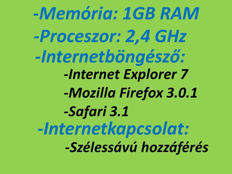 -Memória: 1GB RAM -Proceszor: 2,4 GHz -Internetböngésző: -Internet Explorer 7 -Mozilla Firefox 3.0.1 -Safari 3.1 -Internetkapcsolat: -Szélessávú hozzá