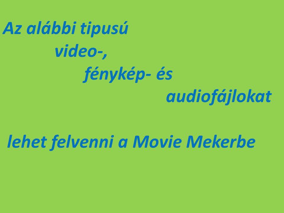 Az alábbi tipusú video-, fénykép- és audiofájlokat lehet felvenni a Movie Mekerbe