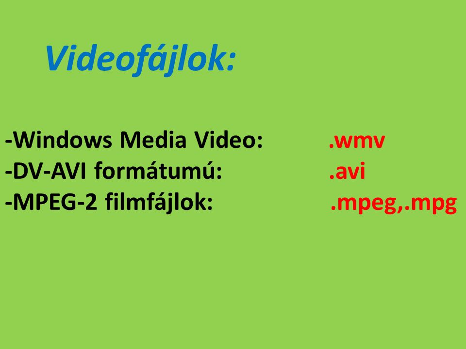 Videofájlok: -Windows Media Video:.wmv -DV-AVI formátumú:.avi -MPEG-2 filmfájlok:.mpeg,.mpg