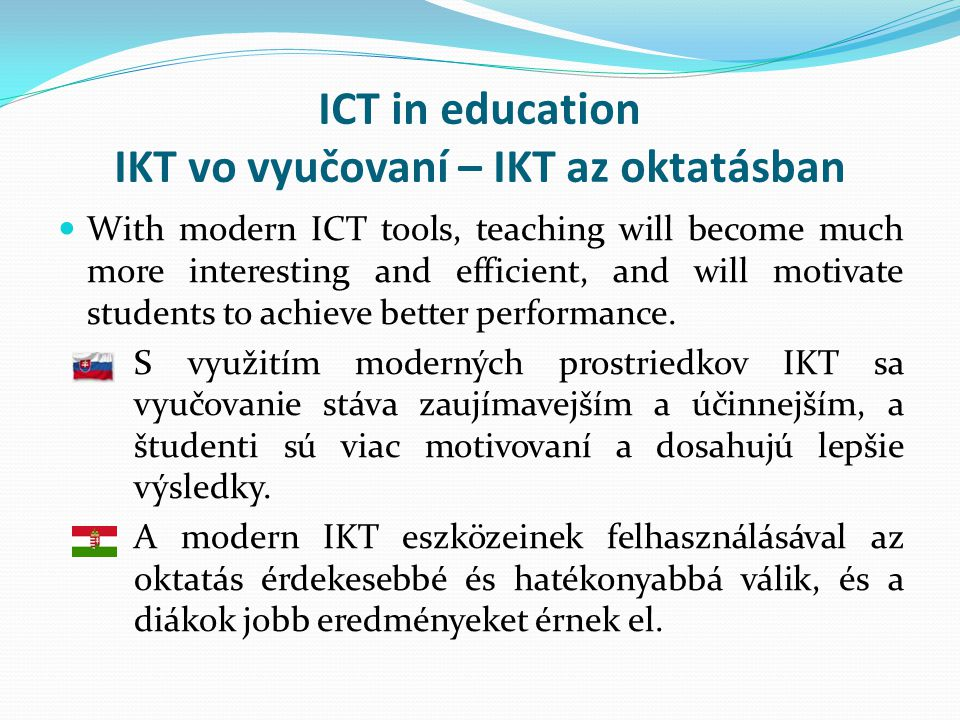ICT in education IKT vo vyučovaní – IKT az oktatásban  With modern ICT tools, teaching will become much more interesting and efficient, and will motivate students to achieve better performance.