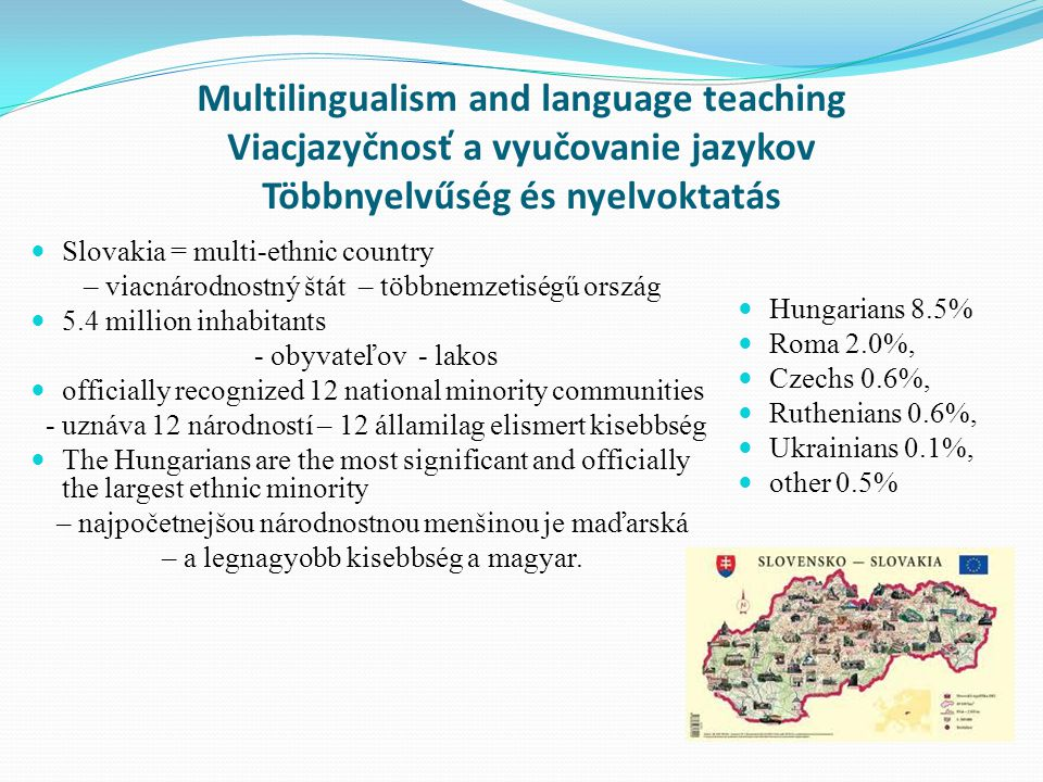 Multilingualism and language teaching Viacjazyčnosť a vyučovanie jazykov Többnyelvűség és nyelvoktatás  Slovakia = multi-ethnic country – viacnárodnostný štát – többnemzetiségű ország  5.4 million inhabitants - obyvateľov - lakos  officially recognized 12 national minority communities - uznáva 12 národností – 12 államilag elismert kisebbség  The Hungarians are the most significant and officially the largest ethnic minority – najpočetnejšou národnostnou menšinou je maďarská – a legnagyobb kisebbség a magyar.