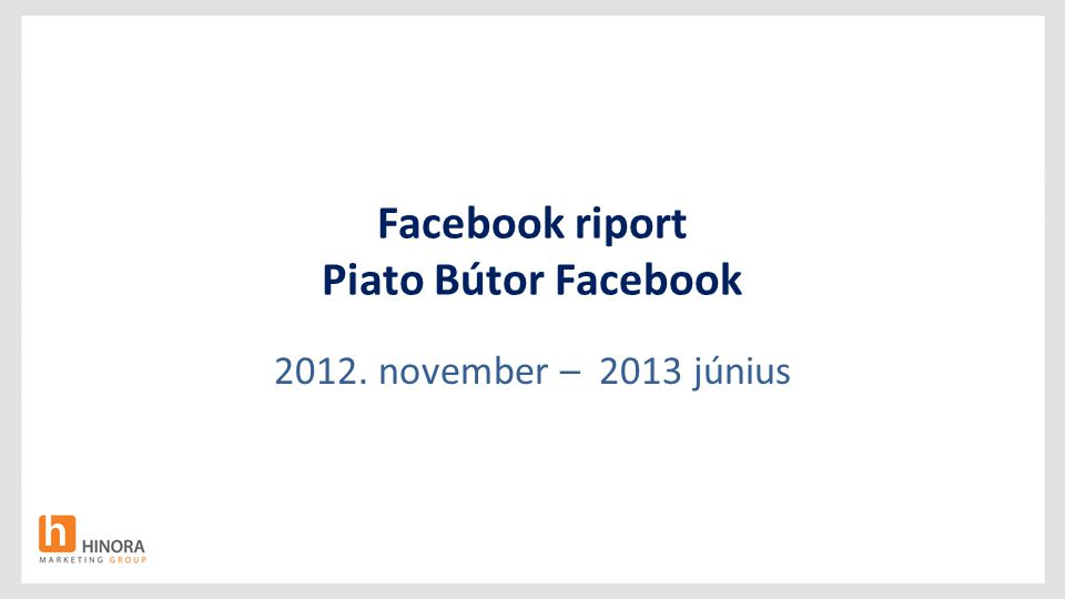 Facebook riport Piato Bútor Facebook 2012. november – 2013 június
