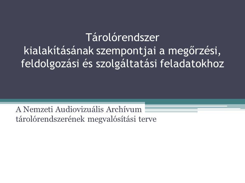 Tárolórendszer kialakításának szempontjai a megőrzési, feldolgozási és szolgáltatási feladatokhoz A Nemzeti Audiovizuális Archívum tárolórendszerének megvalósítási terve