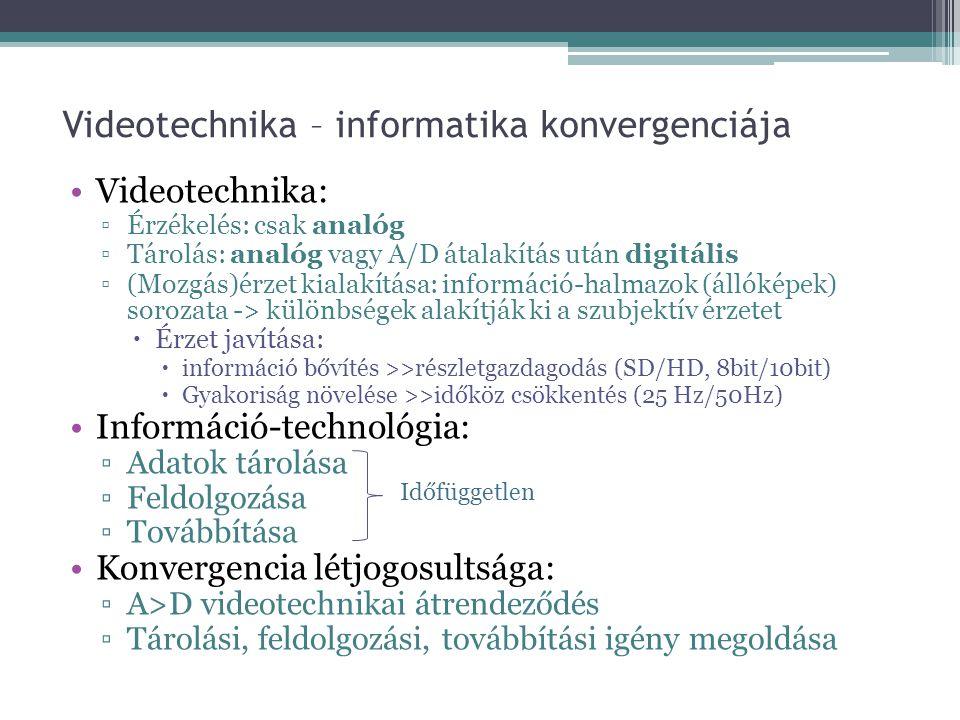 Videotechnika – informatika konvergenciája •Videotechnika: ▫Érzékelés: csak analóg ▫Tárolás: analóg vagy A/D átalakítás után digitális ▫(Mozgás)érzet kialakítása: információ-halmazok (állóképek) sorozata -> különbségek alakítják ki a szubjektív érzetet  Érzet javítása:  információ bővítés >>részletgazdagodás (SD/HD, 8bit/10bit)  Gyakoriság növelése >>időköz csökkentés (25 Hz/50Hz) •Információ-technológia: ▫Adatok tárolása ▫Feldolgozása ▫Továbbítása •Konvergencia létjogosultsága: ▫A>D videotechnikai átrendeződés ▫Tárolási, feldolgozási, továbbítási igény megoldása Időfüggetlen