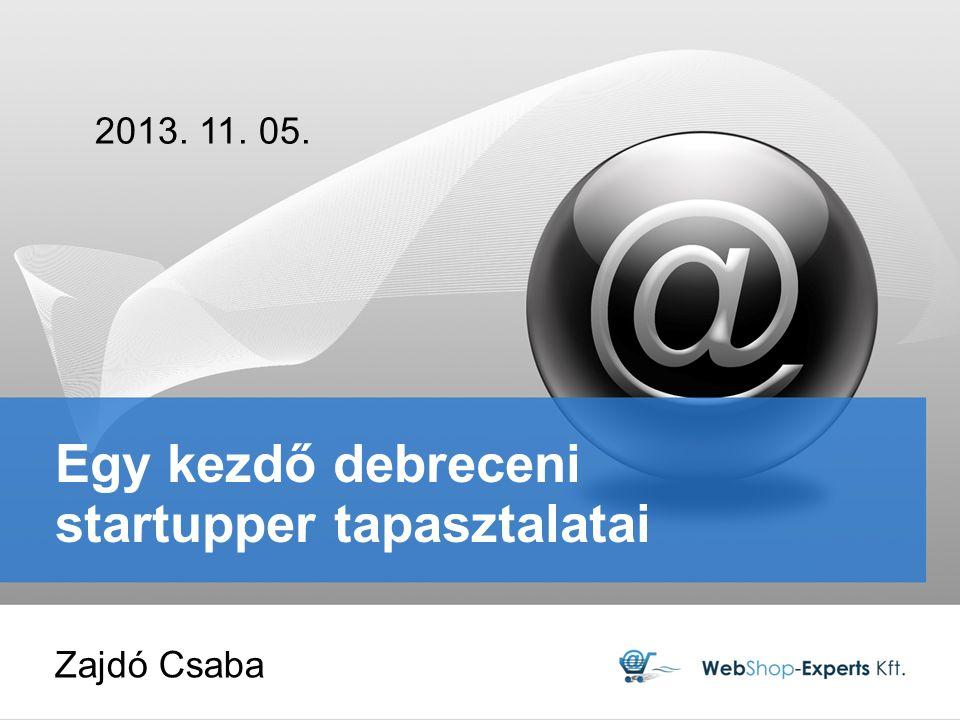 Egy kezdő debreceni startupper tapasztalatai 2013. 11. 05. Zajdó Csaba