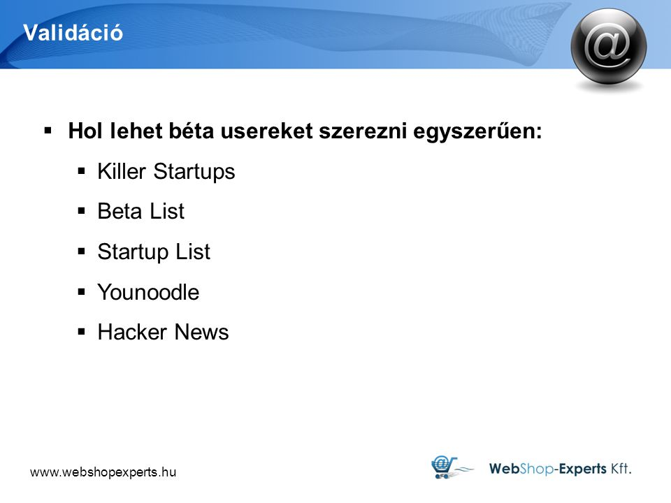 www.webshopexperts.hu Validáció  Hol lehet béta usereket szerezni egyszerűen:  Killer Startups  Beta List  Startup List  Younoodle  Hacker News