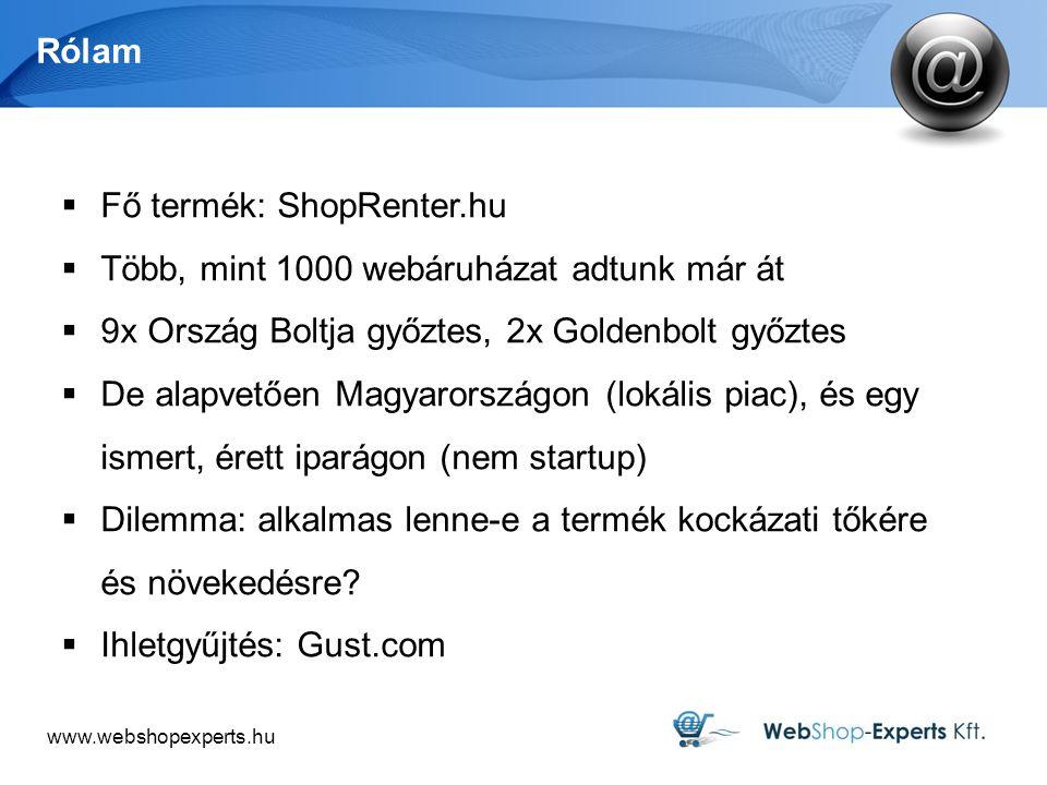www.webshopexperts.hu Rólam  Fő termék: ShopRenter.hu  Több, mint 1000 webáruházat adtunk már át  9x Ország Boltja győztes, 2x Goldenbolt győztes  De alapvetően Magyarországon (lokális piac), és egy ismert, érett iparágon (nem startup)  Dilemma: alkalmas lenne-e a termék kockázati tőkére és növekedésre.