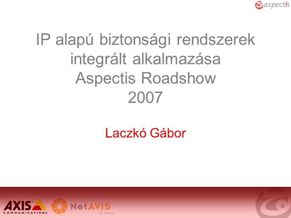 IP alapú biztonsági rendszerek integrált alkalmazása Aspectis Roadshow 2007 Laczkó Gábor