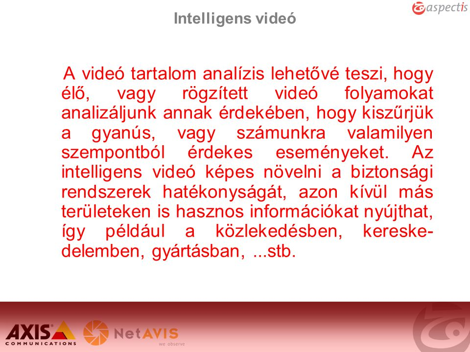 Intelligens videó A videó tartalom analízis lehetővé teszi, hogy élő, vagy rögzített videó folyamokat analizáljunk annak érdekében, hogy kiszűrjük a g