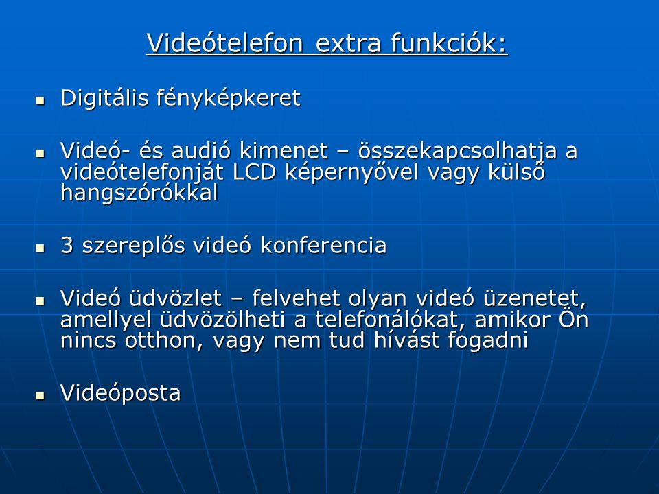 Videótelefon extra funkciók:  Digitális fényképkeret  Videó- és audió kimenet – összekapcsolhatja a videótelefonját LCD képernyővel vagy külső hangszórókkal  3 szereplős videó konferencia  Videó üdvözlet – felvehet olyan videó üzenetet, amellyel üdvözölheti a telefonálókat, amikor Ön nincs otthon, vagy nem tud hívást fogadni  Videóposta