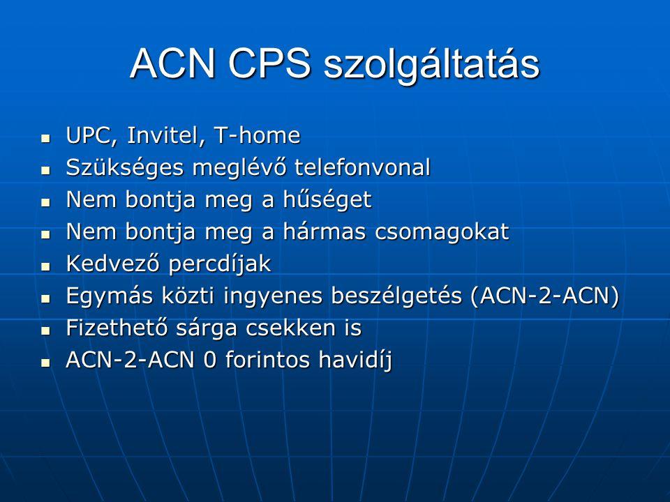 ACN CPS szolgáltatás  UPC, Invitel, T-home  Szükséges meglévő telefonvonal  Nem bontja meg a hűséget  Nem bontja meg a hármas csomagokat  Kedvező percdíjak  Egymás közti ingyenes beszélgetés (ACN-2-ACN)  Fizethető sárga csekken is  ACN-2-ACN 0 forintos havidíj