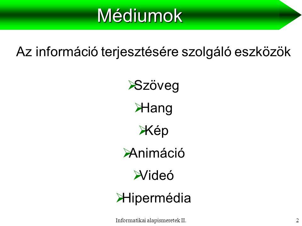 Informatikai alapismeretek II.3 Médiumok csoportosítása Információ kezelésben betöltött szerep szerint:  átvitel médium: az adatok továbbítását lehetővé tevő információ hordozók (levegő, optikai kábel, …)  felfogás médium: hogyan fogja fel az ember az információt (hallás, látás)  tárolás médium: az információ tárolására használható eszközök (papír, DVD,...)  …