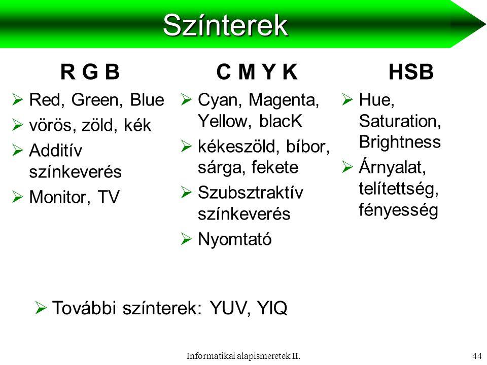 Informatikai alapismeretek II.45 RGB színtér  3 (alap)szín: vörös (R), zöld (G), kék (B)  Az egyes színek értéke: 0-255  256 3 = 16 777 216 féle szín  Példák: 0,0,0 128,128,128 255,255,255 255,0,0 0,255,0 0,0,255 255,255,0 255,0,255 0,255,255 R,G,B