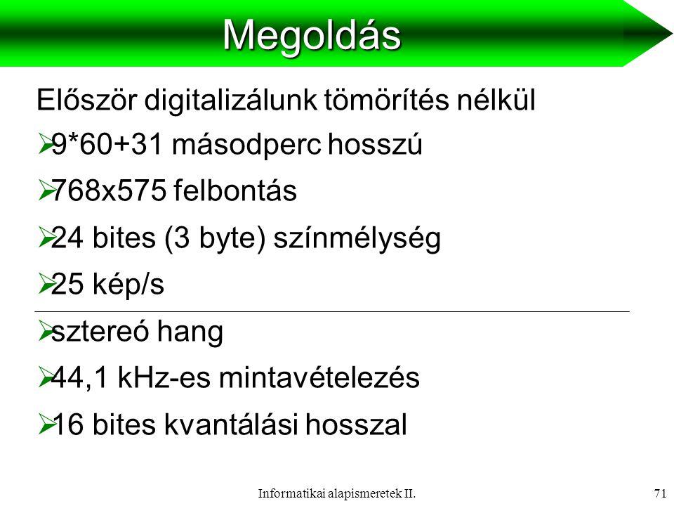 Informatikai alapismeretek II.72Megoldás  Tömörítetlen file méret: (768*575*24*25+44100*16*2) * (9*60+31) = = 152097955200 bit = 17,7 GB  Folyamatosság miatti maximum méret: (40*1024) * (9*60+31) = 23388160 bit = = 2,78 MB  2,78 MB < 3 MB (elfér a tárhelyen)  Szükséges tömörítési arány: 152097955200 : 23388160 = 6503 : 1