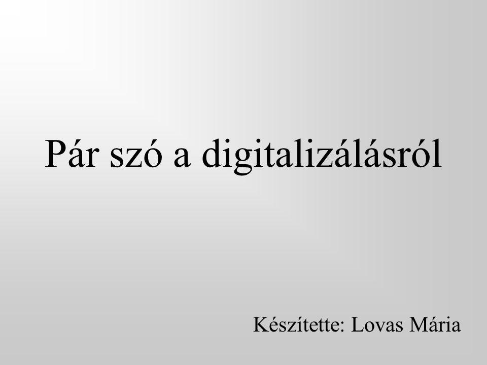 Pár szó a digitalizálásról Készítette: Lovas Mária