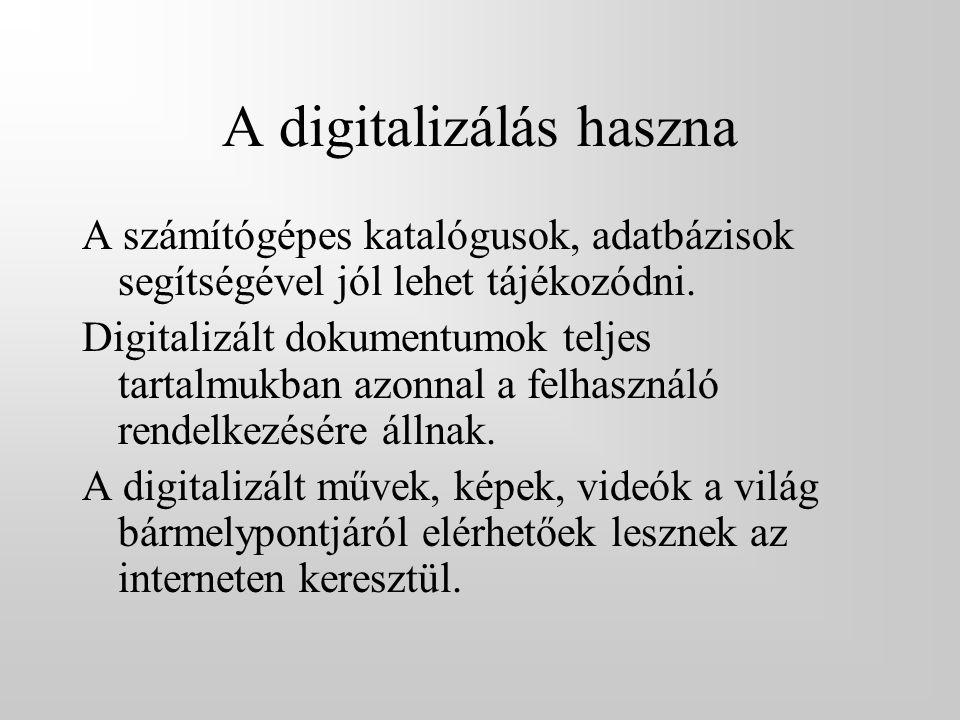 A digitalizálás haszna A számítógépes katalógusok, adatbázisok segítségével jól lehet tájékozódni. Digitalizált dokumentumok teljes tartalmukban azonn