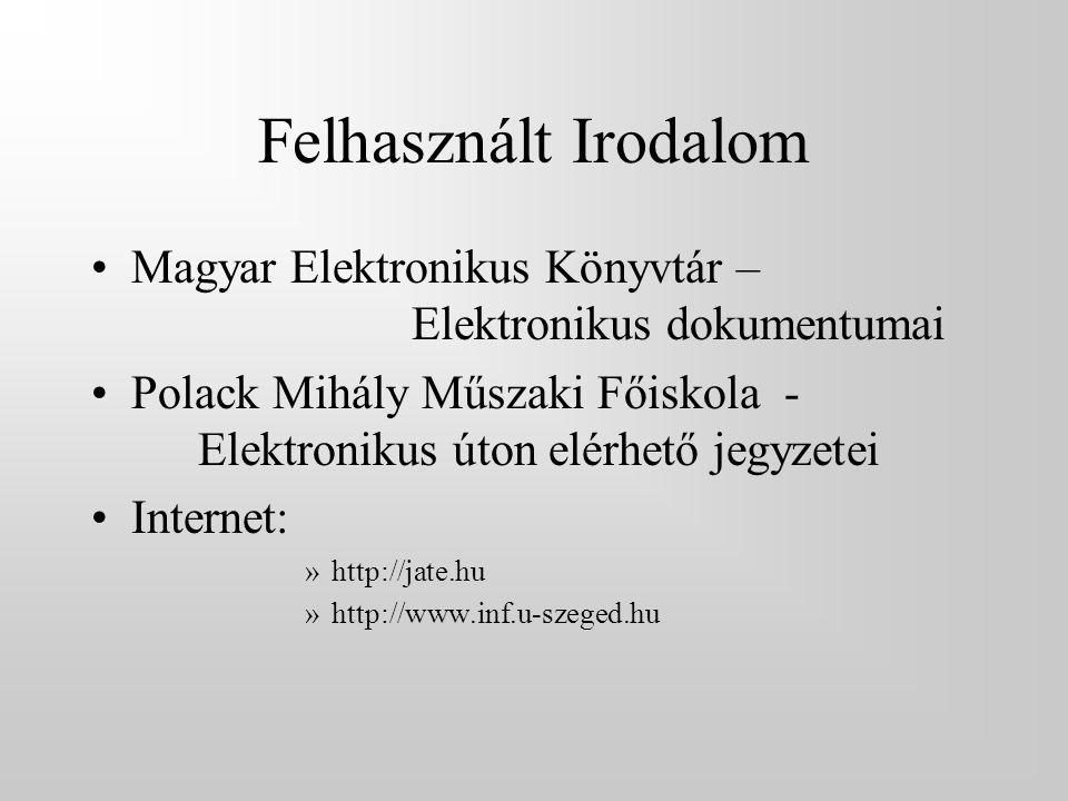 Felhasznált Irodalom •Magyar Elektronikus Könyvtár – Elektronikus dokumentumai •Polack Mihály Műszaki Főiskola - Elektronikus úton elérhető jegyzetei •Internet: »http://jate.hu »http://www.inf.u-szeged.hu