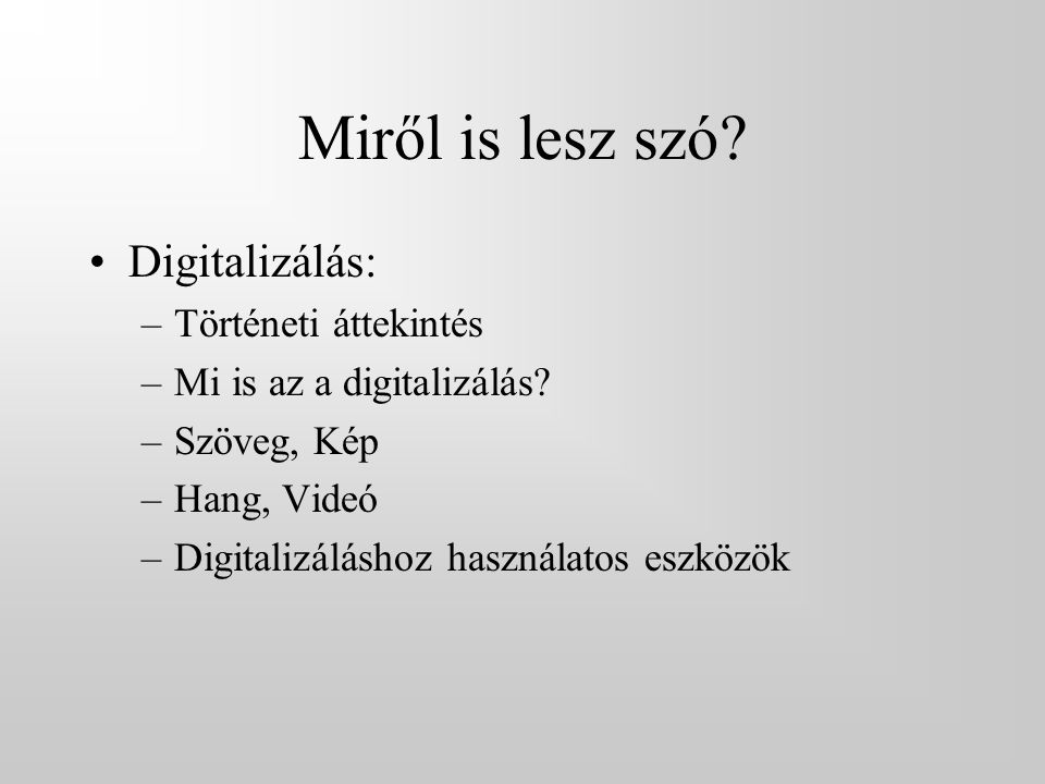 Miről is lesz szó? •Digitalizálás: –Történeti áttekintés –Mi is az a digitalizálás? –Szöveg, Kép –Hang, Videó –Digitalizáláshoz használatos eszközök