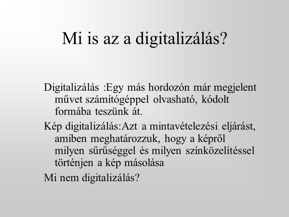 Mi is az a digitalizálás? Digitalizálás :Egy más hordozón már megjelent művet számítógéppel olvasható, kódolt formába teszünk át. Kép digitalizálás:Az