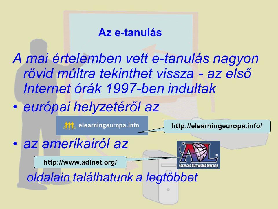 A mai értelemben vett e-tanulás nagyon rövid múltra tekinthet vissza - az első Internet órák 1997-ben indultak •európai helyzetéről az •az amerikairól az oldalain találhatunk a legtöbbet Az e-tanulás http://elearningeuropa.info/ http://www.adlnet.org/