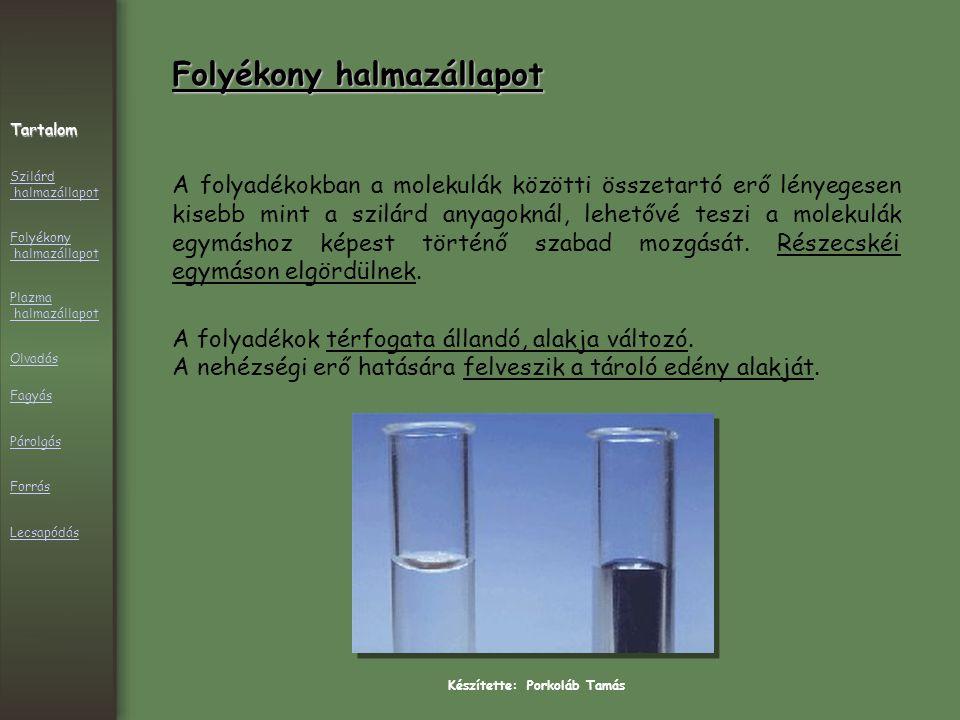 Készítette: Porkoláb Tamás Folyékony halmazállapot A folyadékokban a molekulák közötti összetartó erő lényegesen kisebb mint a szilárd anyagoknál, lehetővé teszi a molekulák egymáshoz képest történő szabad mozgását.