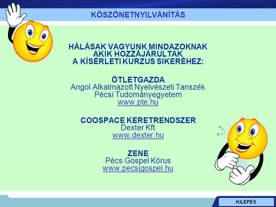 HÁLÁSAK VAGYUNK MINDAZOKNAK AKIK HOZZÁJÁRULTAK A KÍSÉRLETI KURZUS SIKERÉHEZ: ÖTLETGAZDA Angol Alkalmazott Nyelvészeti Tanszék Pécsi Tudományegyetem www.pte.hu www.pte.hu COOSPACE KERETRENDSZER Dexter Kft www.dexter.hu www.dexter.hu ZENE Pécs Gospel Kórus www.pecsigospel.hu www.pecsigospel.hu KÖSZÖNETNYILVÁNÍTÁS KILÉPÉS