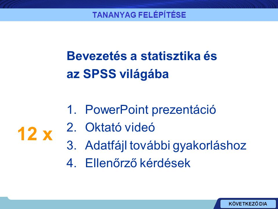 TANANYAG FELÉPÍTÉSE Bevezetés a statisztika és az SPSS világába 1.PowerPoint prezentáció 2.Oktató videó 3.Adatfájl további gyakorláshoz 4.Ellenőrző kérdések KÖVETKEZŐ DIA 12 x