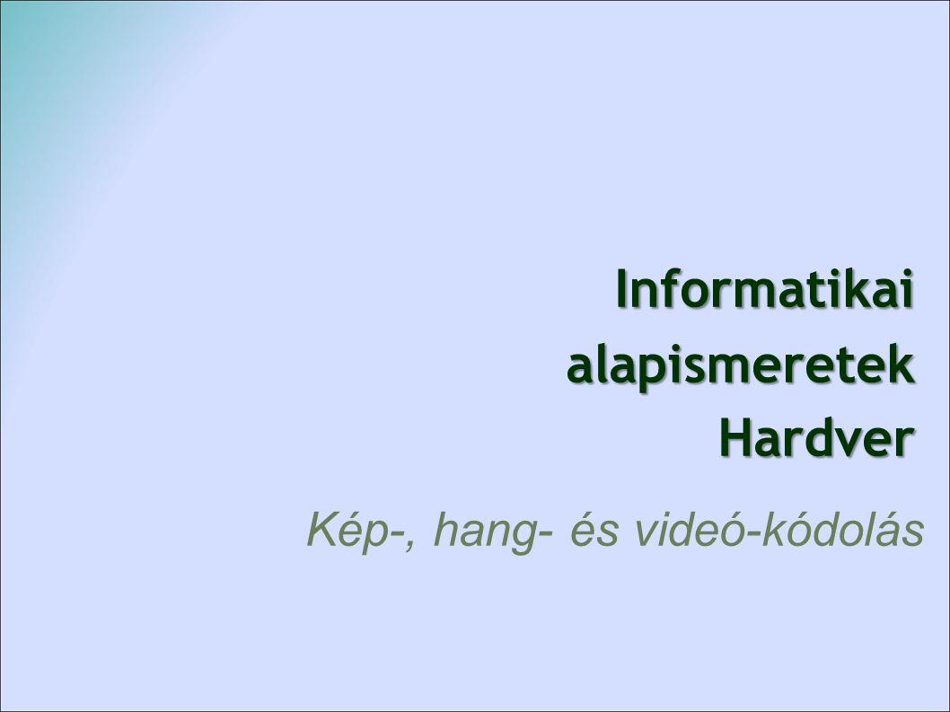 Informatikai alapismeretek Hardver Informatikai alapismeretek Hardver Kép-, hang- és videó-kódolás