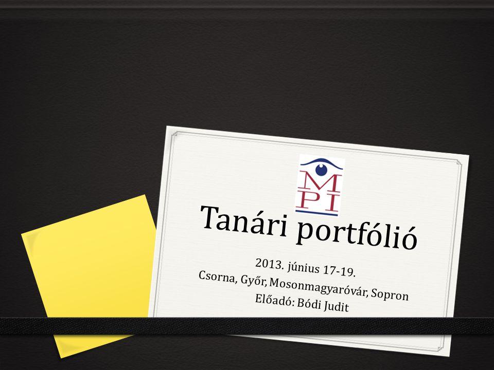Tanári portfólió 2013. június 17-19. Csorna, Győr, Mosonmagyaróvár, Sopron Előadó: Bódi Judit
