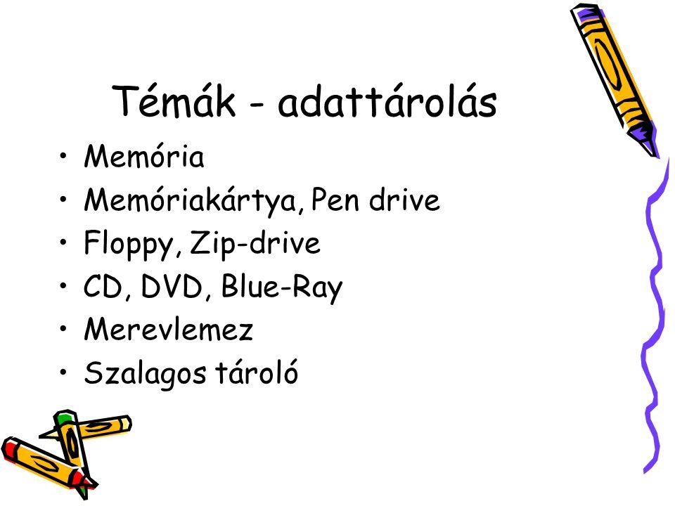 Témák - adattárolás •Memória •Memóriakártya, Pen drive •Floppy, Zip-drive •CD, DVD, Blue-Ray •Merevlemez •Szalagos tároló