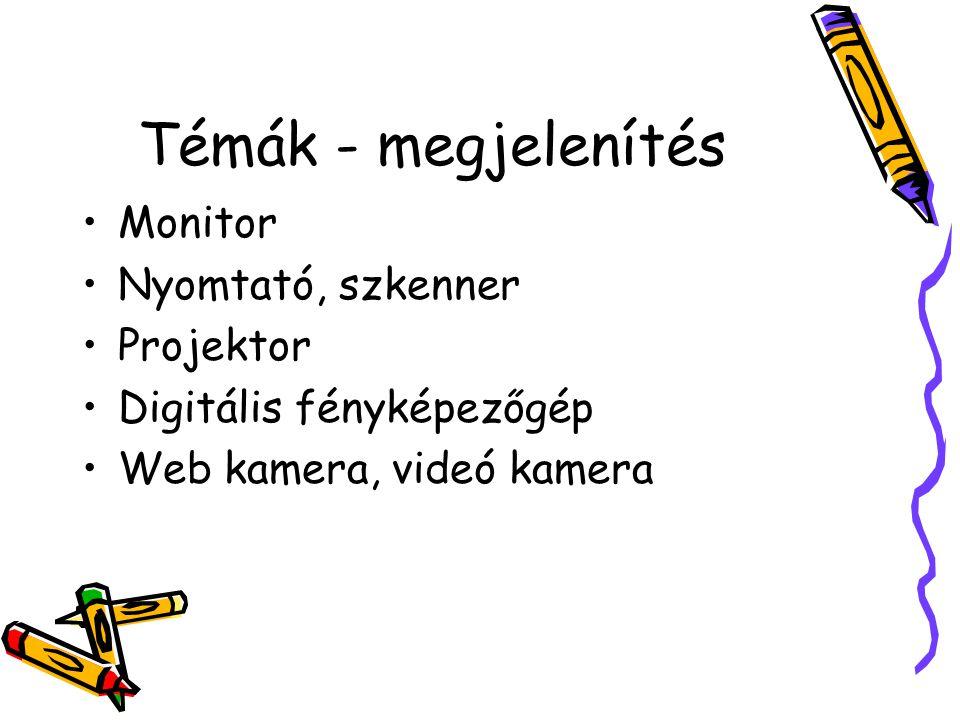 Témák - megjelenítés •Monitor •Nyomtató, szkenner •Projektor •Digitális fényképezőgép •Web kamera, videó kamera