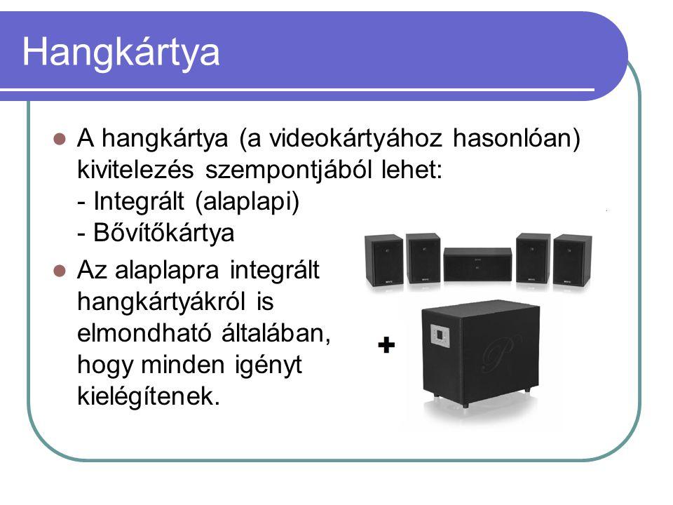 Hangkártya  A hangkártya (a videokártyához hasonlóan) kivitelezés szempontjából lehet: - Integrált (alaplapi) - Bővítőkártya  Az alaplapra integrált