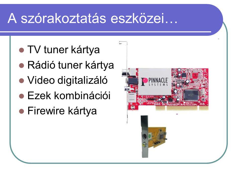 A szórakoztatás eszközei…  TV tuner kártya  Rádió tuner kártya  Video digitalizáló  Ezek kombinációi  Firewire kártya