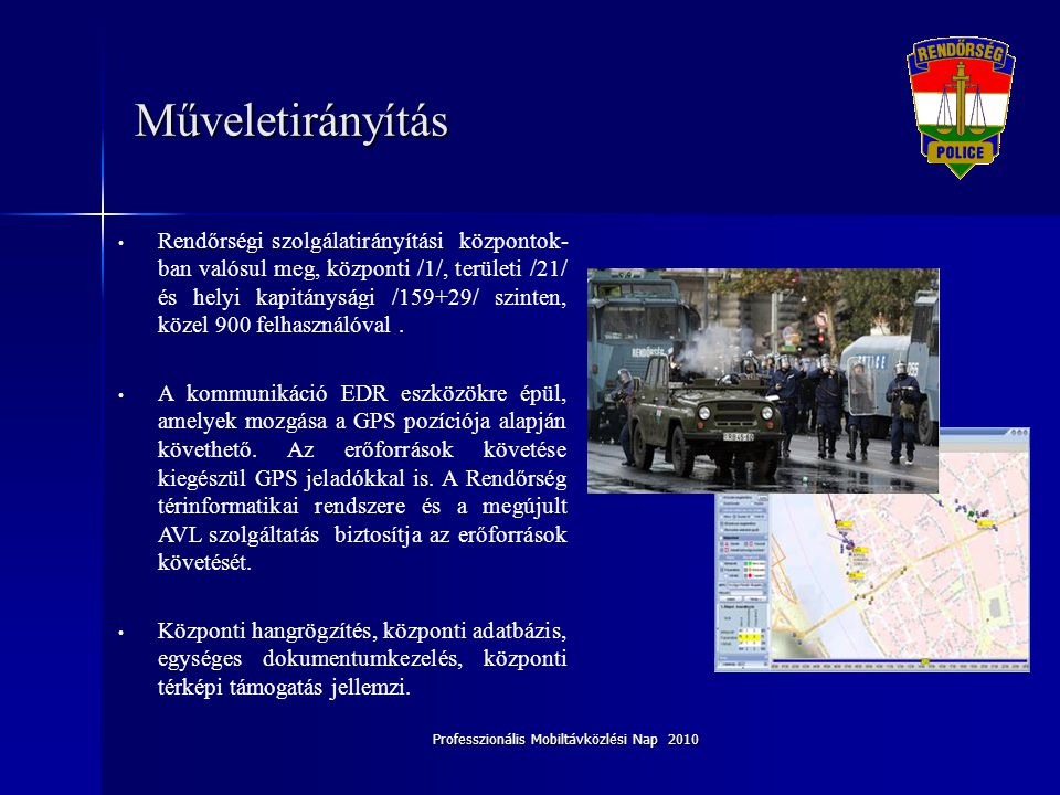 Professzionális Mobiltávközlési Nap 2010 Műveletirányítás • Rendőrségi szolgálatirányítási központok- ban valósul meg, központi /1/, területi /21/ és