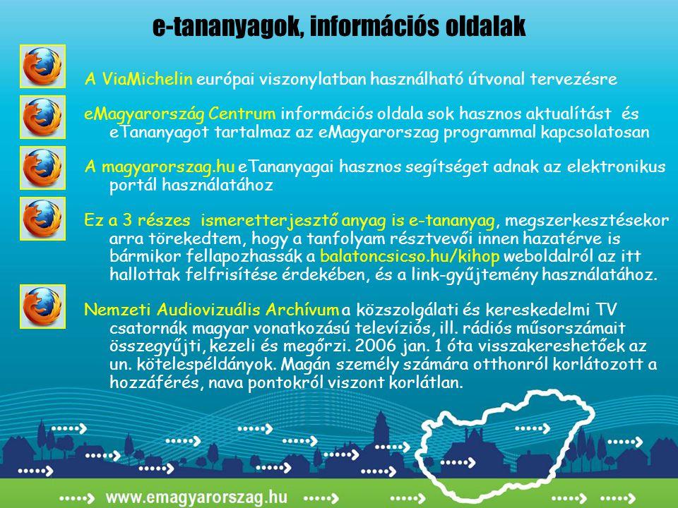 e-tananyagok, információs oldalak A ViaMichelin európai viszonylatban használható útvonal tervezésre eMagyarország Centrum információs oldala sok hasznos aktualítást és eTananyagot tartalmaz az eMagyarorszag programmal kapcsolatosan A magyarorszag.hu eTananyagai hasznos segítséget adnak az elektronikus portál használatához Ez a 3 részes ismeretterjesztő anyag is e-tananyag, megszerkesztésekor arra törekedtem, hogy a tanfolyam résztvevői innen hazatérve is bármikor fellapozhassák a balatoncsicso.hu/kihop weboldalról az itt hallottak felfrisítése érdekében, és a link-gyűjtemény használatához.