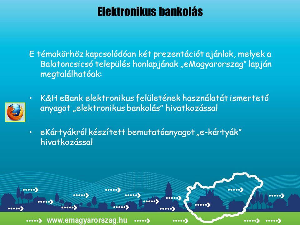 """Elektronikus bankolás E témakörhöz kapcsolódóan két prezentációt ajánlok, melyek a Balatoncsicsó település honlapjának """"eMagyarorszag lapján megtalálhatóak: •K&H eBank elektronikus felületének használatát ismertető anyagot """"elektronikus bankolás hivatkozással •eKártyákról készített bemutatóanyagot """"e-kártyák hivatkozással"""