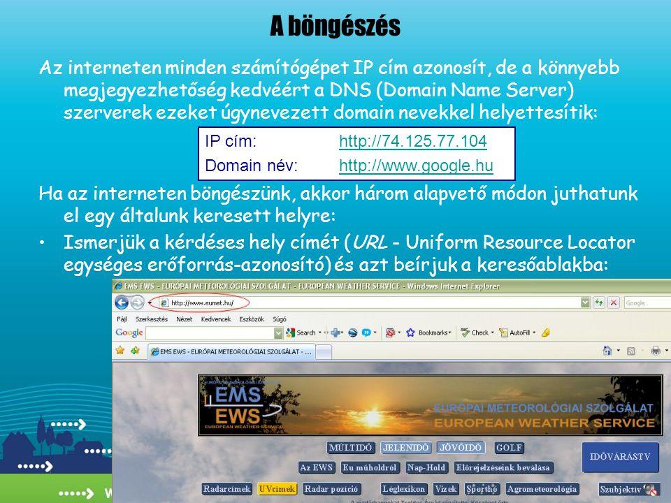A böngészés Az interneten minden számítógépet IP cím azonosít, de a könnyebb megjegyezhetőség kedvéért a DNS (Domain Name Server) szerverek ezeket úgynevezett domain nevekkel helyettesítik: Ha az interneten böngészünk, akkor három alapvető módon juthatunk el egy általunk keresett helyre: •Ismerjük a kérdéses hely címét (URL - Uniform Resource Locator egységes erőforrás-azonosító) és azt beírjuk a keresőablakba: IP cím: http://74.125.77.104http://74.125.77.104 Domain név:http://www.google.huhttp://www.google.hu