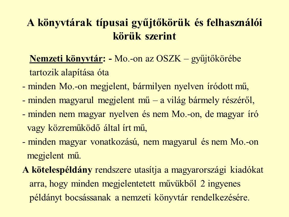 A könyvtárak típusai gyűjtőkörük és felhasználói körük szerint Nemzeti könyvtár: - Mo.-on az OSZK – gyűjtőkörébe tartozik alapítása óta - minden Mo.-on megjelent, bármilyen nyelven íródott mű, - minden magyarul megjelent mű – a világ bármely részéről, - minden nem magyar nyelven és nem Mo.-on, de magyar író vagy közreműködő által írt mű, - minden magyar vonatkozású, nem magyarul és nem Mo.-on megjelent mű.