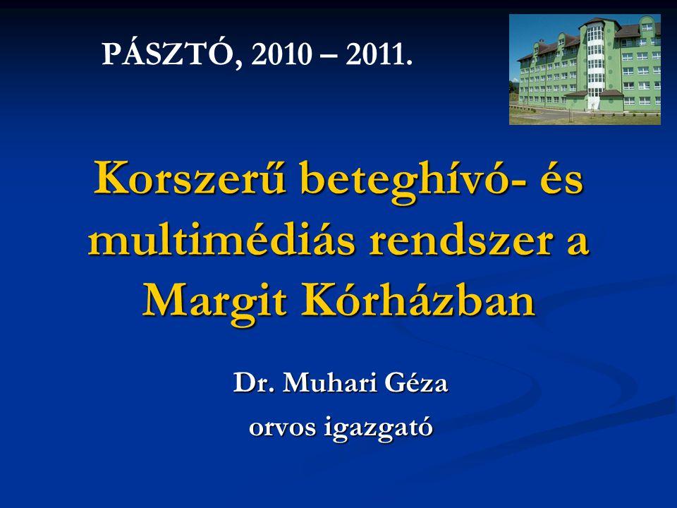 Korszerű beteghívó- és multimédiás rendszer a Margit Kórházban Dr. Muhari Géza orvos igazgató PÁSZTÓ, 2010 – 2011.