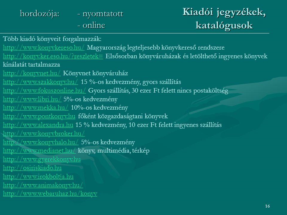 16 Kiadói jegyzékek, katalógusok hordozója:- nyomtatott - online Több kiadó könyveit forgalmazzák: http://www.konyvkereso.hu/http://www.konyvkereso.hu/ Magyarország legteljesebb könyvkereső rendszere http://konyv.ker.eso.hu/ reszletek=http://konyv.ker.eso.hu/ reszletek= Elsősorban könyváruházak és letölthető ingyenes könyvek kínálatát tartalmazza http://konyvnet.hu/http://konyvnet.hu/ Könyvnet könyváruház http://www.szakkonyv.hu/http://www.szakkonyv.hu/ 15 %-os kedvezmény, gyors szállítás http://www.fokuszonline.hu/http://www.fokuszonline.hu/ Gyors szállítás, 30 ezer Ft felett nincs postaköltség http://www.libri.hu/http://www.libri.hu/ 5%-os kedvezmény http://www.mekka.hu/http://www.mekka.hu/ 10%-os kedvezmény http://www.pontkonyv.hu főként közgazdaságtani könyvek http://www.pontkonyv.hu http://www.alexandra.huhttp://www.alexandra.hu 15 % kedvezmény, 10 ezer Ft felett ingyenes szállítás http://www.konyvbroker.hu/ http://www.konyvhalo.hu/http://www.konyvhalo.hu/ 5%-os kedvezmény http://www.medianet.hu/http://www.medianet.hu/ könyv, multimédia, térkép http://www.gyerekkonyv.hu http://osiriskiado.hu http://www.irokboltja.hu http://www.animakonyv.hu/ http://www.webaruhaz.hu/konyv