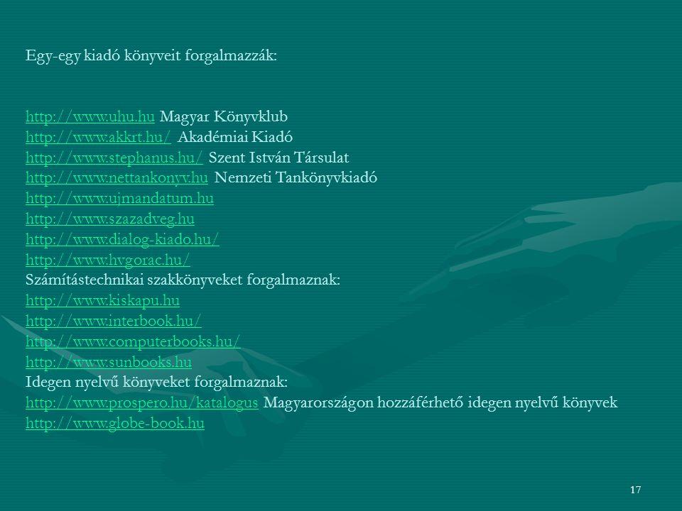 17 Egy-egy kiadó könyveit forgalmazzák: http://www.uhu.huhttp://www.uhu.hu Magyar Könyvklub http://www.akkrt.hu/http://www.akkrt.hu/ Akadémiai Kiadó http://www.stephanus.hu/http://www.stephanus.hu/ Szent István Társulat http://www.nettankonyv.huhttp://www.nettankonyv.hu Nemzeti Tankönyvkiadó http://www.ujmandatum.hu http://www.szazadveg.hu http://www.dialog-kiado.hu/ http://www.hvgorac.hu/ Számítástechnikai szakkönyveket forgalmaznak: http://www.kiskapu.hu http://www.interbook.hu/ http://www.computerbooks.hu/ http://www.sunbooks.hu Idegen nyelvű könyveket forgalmaznak: http://www.prospero.hu/katalogushttp://www.prospero.hu/katalogus Magyarországon hozzáférhető idegen nyelvű könyvek http://www.globe-book.hu