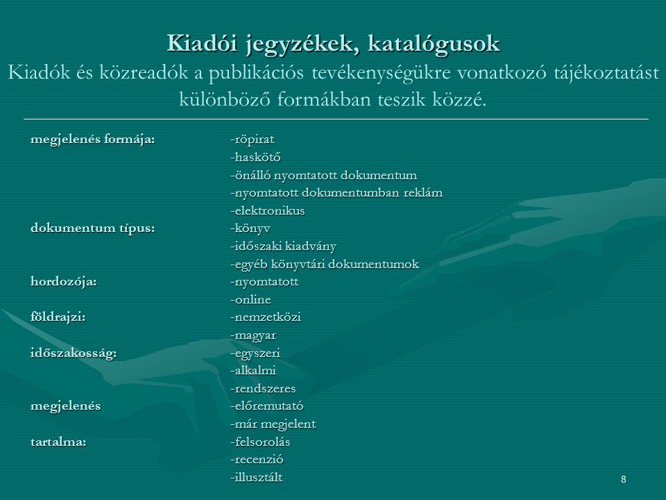 8 megjelenés formája: -röpirat -haskötő -önálló nyomtatott dokumentum -nyomtatott dokumentumban reklám -elektronikus dokumentum típus:-könyv -időszaki kiadvány -egyéb könyvtári dokumentumok hordozója:-nyomtatott -online földrajzi: -nemzetközi -magyar időszakosság: -egyszeri -alkalmi-rendszeres megjelenés-előremutató -már megjelent tartalma:-felsorolás -recenzió-illusztált Kiadói jegyzékek, katalógusok Kiadói jegyzékek, katalógusok Kiadók és közreadók a publikációs tevékenységükre vonatkozó tájékoztatást különböző formákban teszik közzé.