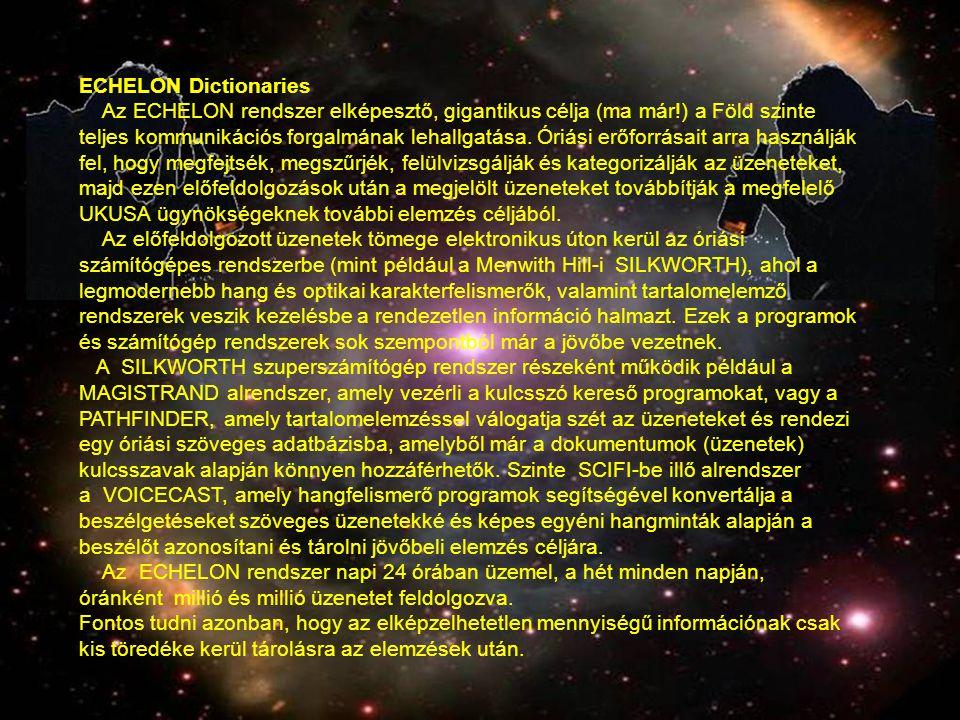 ECHELON Dictionaries Az ECHELON rendszer elképesztő, gigantikus célja (ma már!) a Föld szinte teljes kommunikációs forgalmának lehallgatása. Óriási er