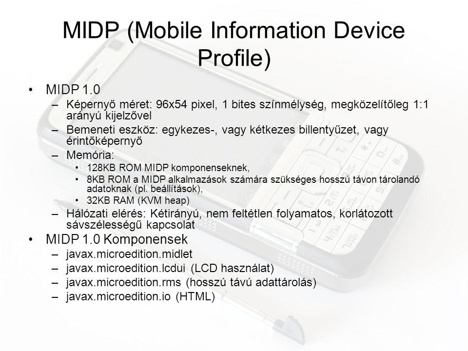 MIDP 2.0 •Biztonságos internetkapcsolat (HTTPS, SSL) •Multimédia: hang lejátszása •lcdui kiegészítések: fejlettebb Form használat •Game API –GameCanvas –Sprite •Közvetlen képmanipuláció RGBA formátumban •Trusted MIDletek és engedélyek (kamera, web, üzenetküldés) fejlett menedzselése •Egyéb apróságok
