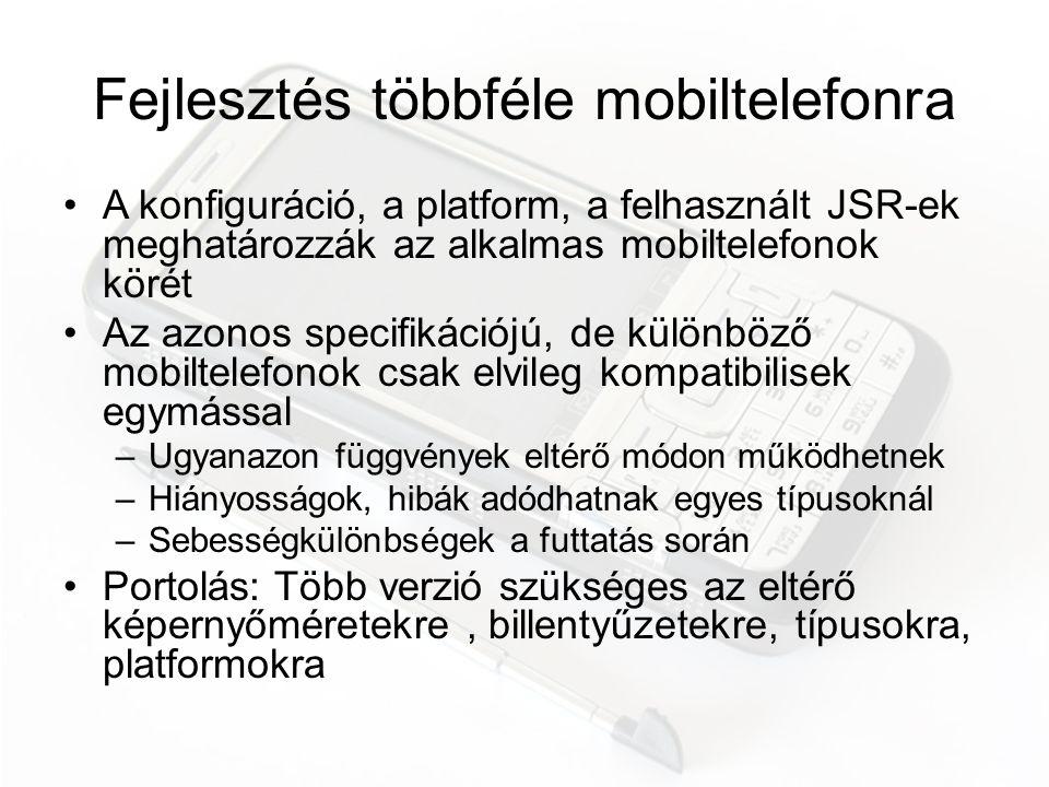 Java alkalmazások közzététele •Egyedül nincs esély a forgalmazásra, kiadót kell keresni –kész programokkal, csak a terjesztéshez –félkész programokkal, a fejlesztéshez is •A kiadó a hálózati szolgáltatóval szerződik •A szolgáltató kemény feltételeket szab –portolás az általa forgalmazott telefonokra, –megbízhatóság, –verifikáció •Közvetlen terjesztés az interneten –ingyenes oldalak (getjar.com) –részesedést ajánló oldalak (handango.com) •Új üzleti modell: iPhone app store –egyetlen platform (nem Java), sokkal könnyebb és olcsóbb fejlesztés –a hálózati szolgáltatók szerepének csökkentése, a kiadók kihagyása –nagyobb részesedés a fejlesztőnél (és persze az Apple-nél) –elméletileg bárki megcsinálhatja a szerencséjét egyetlen programmal
