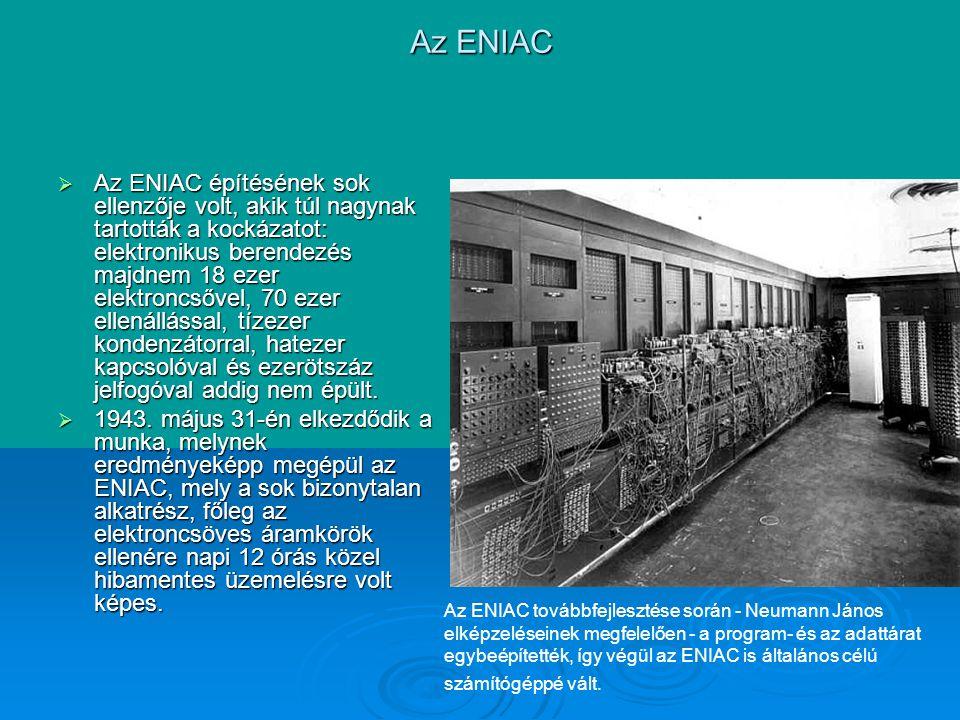 Az ENIAC  Az ENIAC építésének sok ellenzője volt, akik túl nagynak tartották a kockázatot: elektronikus berendezés majdnem 18 ezer elektroncsővel, 70 ezer ellenállással, tízezer kondenzátorral, hatezer kapcsolóval és ezerötszáz jelfogóval addig nem épült.